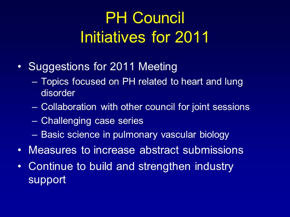 PH Council Initiatives for 2011 Suggestions for 2011 Meeting –Topics focused on PH related to heart and lung disorder –Collaboration with other council for joint sessions –Challenging case series –Basic science in pulmonary vascular biology Measures to increase abstract submissions Continue to build and strengthen industry support