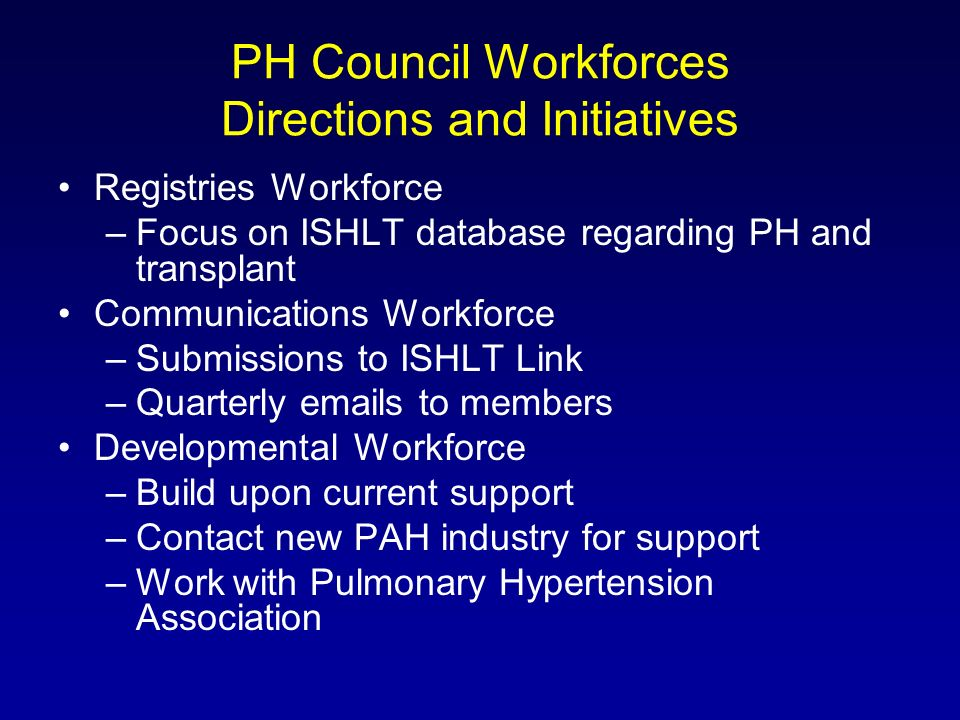 PH Council Workforces Directions and Initiatives Registries Workforce –Focus on ISHLT database regarding PH and transplant Communications Workforce –Submissions to ISHLT Link –Quarterly emails to members Developmental Workforce –Build upon current support –Contact new PAH industry for support –Work with Pulmonary Hypertension Association