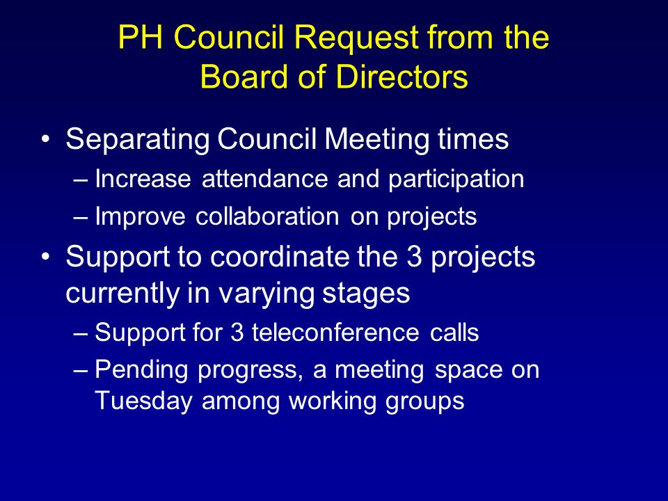 PH Council Request from the Board of Directors Separating Council Meeting times –Increase attendance and participation –Improve collaboration on projects Support to coordinate the 3 projects currently in varying stages –Support for 3 teleconference calls –Pending progress, a meeting space on Tuesday among working groups