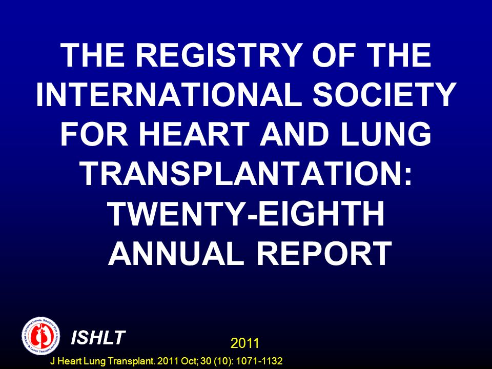 MAJOR CONTRIBUTORS TO THE ISHLT TRANSPLANT REGISTRY OrganizationCountriesHeartLung LAgence de la BiomédicineFrancexx Australia and New Zealand Cardiothoracic Organ Transplant Registry (ANZCOTR) Australiaxx Eurotransplant (ET) Austria, Belgium, Croatia, Germany, Netherlands, Slovenia xx Organización Nacional de Trasplantes (ONT) Spainx Scandiatransplant Denmark, Finland, Norway, Sweden xx United Kingdom Transplant Services Authority (UKTSSA) United Kingdom, Ireland xx United Network for Organ Sharing (UNOS) United Statesxx In addition, 73 individual centers from North America, Central/South America, Europe, Asia, Africa and the Middle East have reported at least one transplant since 1995.