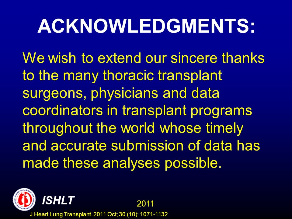 ACKNOWLEDGMENTS: We wish to extend our sincere thanks to the many thoracic transplant surgeons, physicians and data coordinators in transplant programs throughout the world whose timely and accurate submission of data has made these analyses possible.