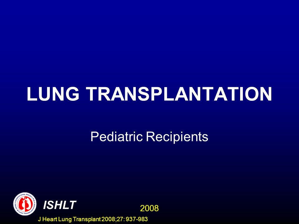 PEDIATRIC LUNG TRANSPLANTATION Conditional Kaplan-Meier Survival by Age Group (Transplants: January 1990 - June 2006) CONDITIONAL HALF-LIFE <1 Year: 12.1 Years 1-11 Years: 10.5 Years 12-17 Years: 6.1 Years ISHLT 2008 J Heart Lung Transplant 2008;27: 937-983