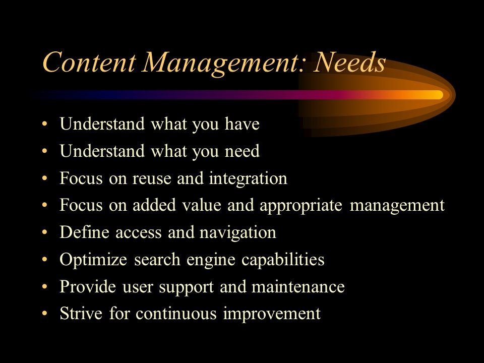 Content Management: Needs Understand what you have Understand what you need Focus on reuse and integration Focus on added value and appropriate management Define access and navigation Optimize search engine capabilities Provide user support and maintenance Strive for continuous improvement