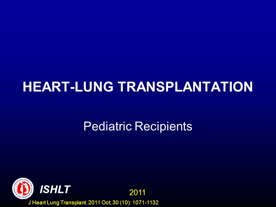 HEART-LUNG TRANSPLANTATION Pediatric Recipients ISHLT 2011 ISHLT J Heart Lung Transplant. 2011 Oct; 30 (10): 1071-1132