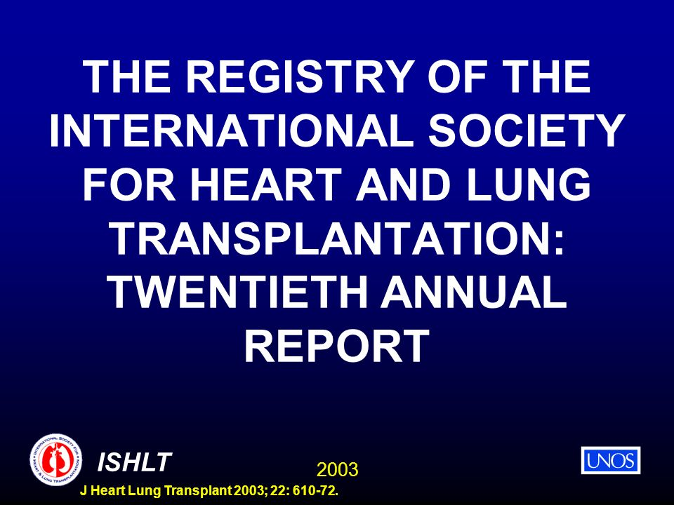 2003 ISHLT J Heart Lung Transplant 2003; 22: 610-72. THE REGISTRY OF THE INTERNATIONAL SOCIETY FOR HEART AND LUNG TRANSPLANTATION: TWENTIETH ANNUAL RE