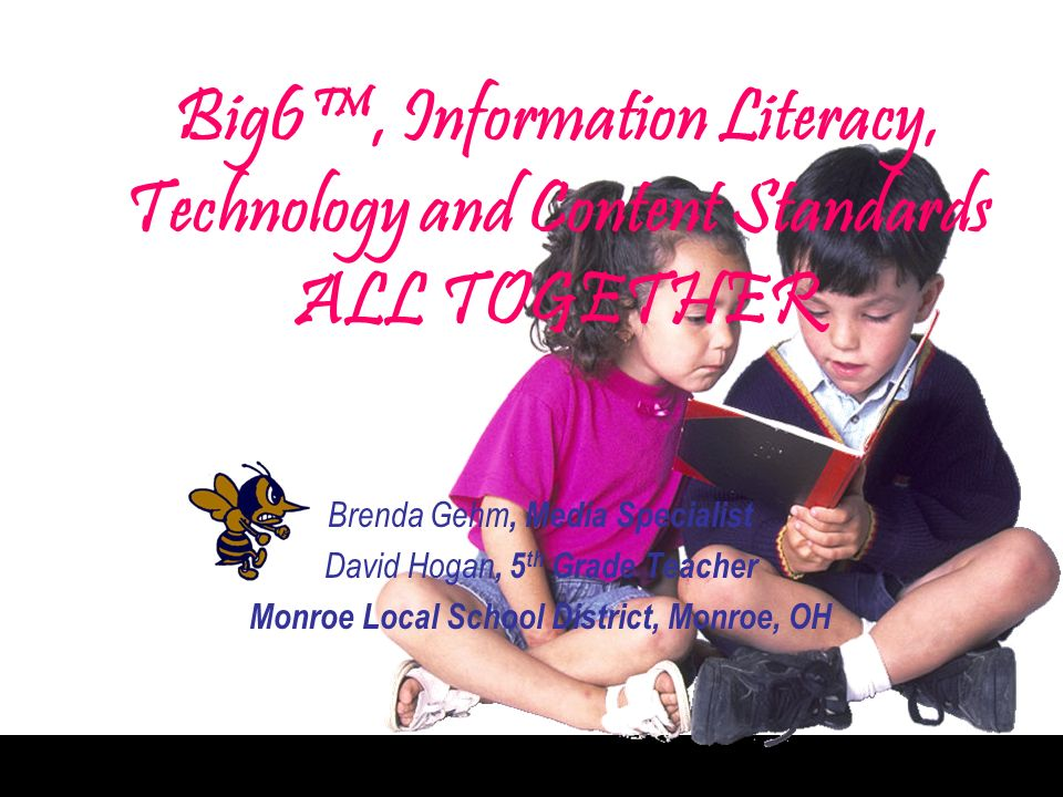 Big6, Information Literacy, Technology and Content Standards ALL TOGETHER Brenda Gehm, Media Specialist David Hogan, 5 th Grade Teacher Monroe Local School District, Monroe, OH
