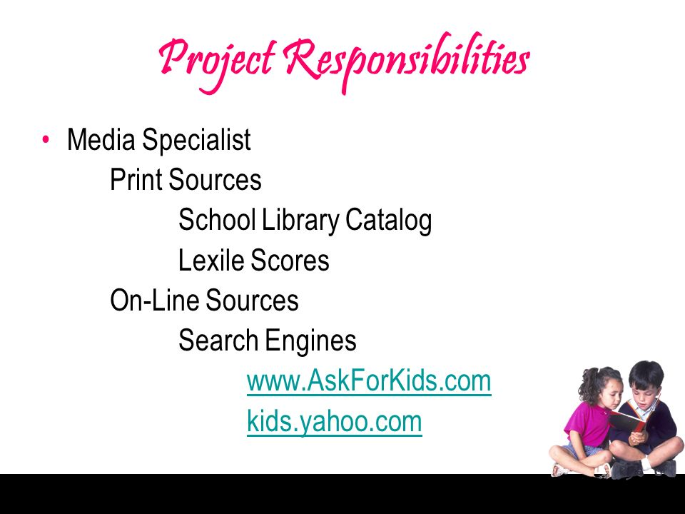 Project Responsibilities Media Specialist Print Sources School Library Catalog Lexile Scores On-Line Sources Search Engines www.AskForKids.com kids.yahoo.com