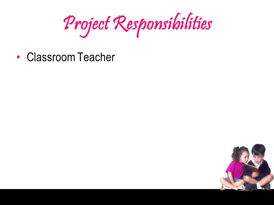 Project Responsibilities Classroom Teacher