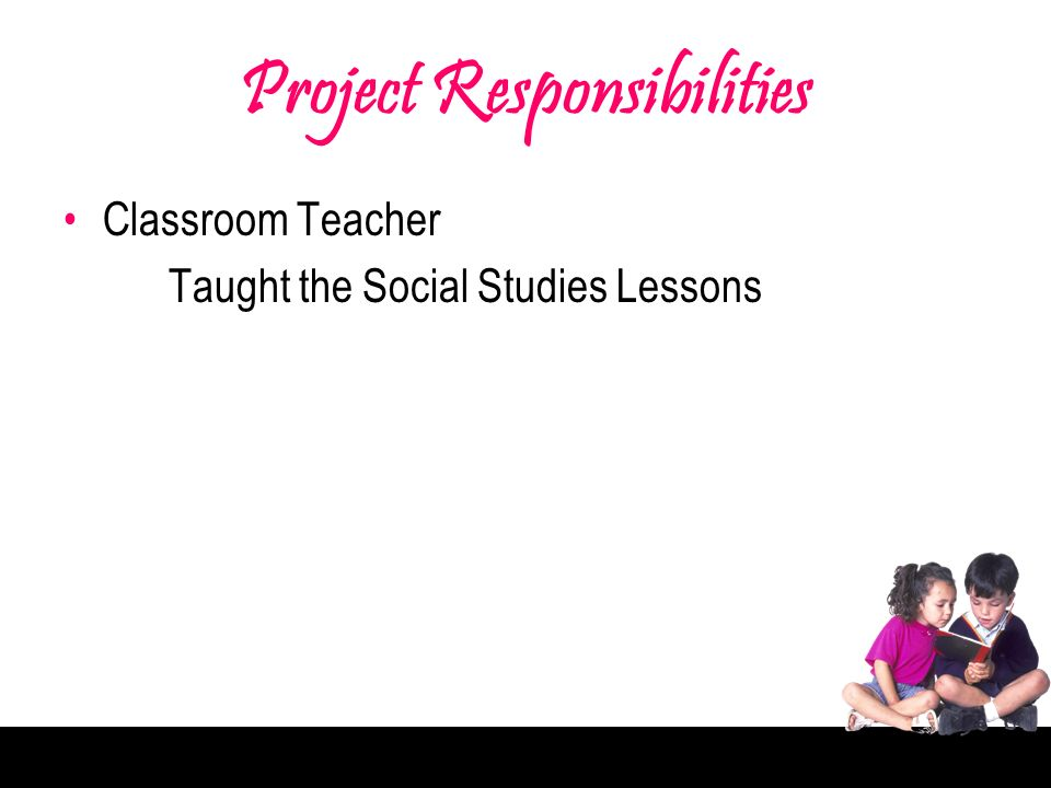 Project Responsibilities Classroom Teacher Taught the Social Studies Lessons