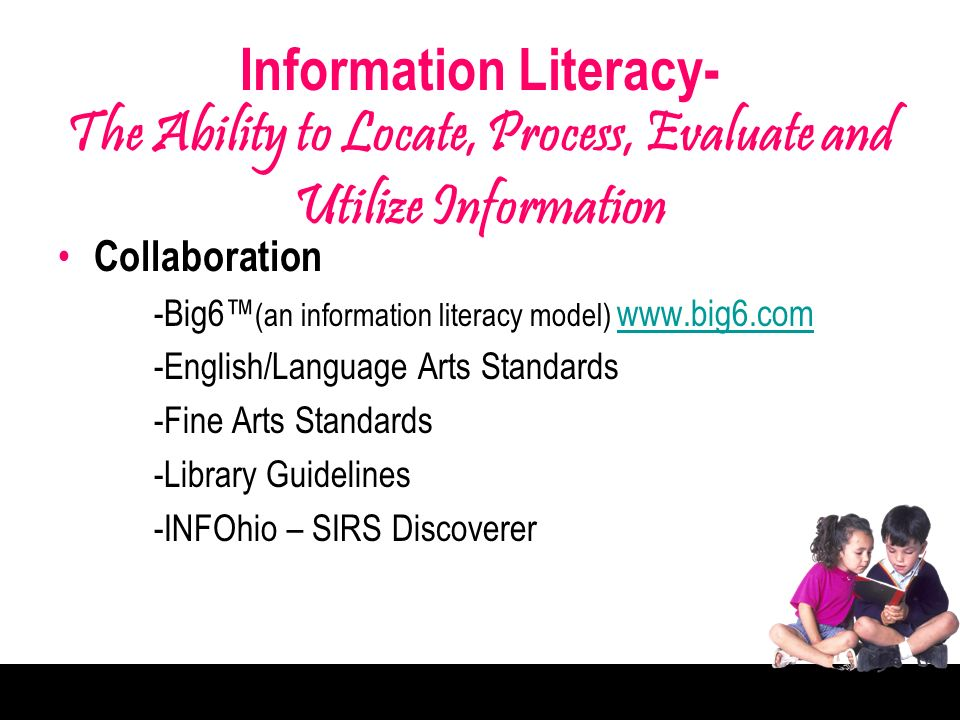 Information Literacy- The Ability to Locate, Process, Evaluate and Utilize Information Collaboration -Big6 (an information literacy model) www.big6.com www.big6.com -English/Language Arts Standards -Fine Arts Standards -Library Guidelines -INFOhio – SIRS Discoverer