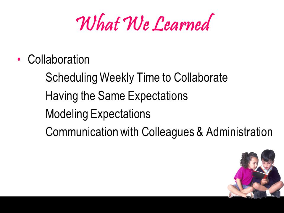 What We Learned Collaboration Scheduling Weekly Time to Collaborate Having the Same Expectations Modeling Expectations Communication with Colleagues & Administration