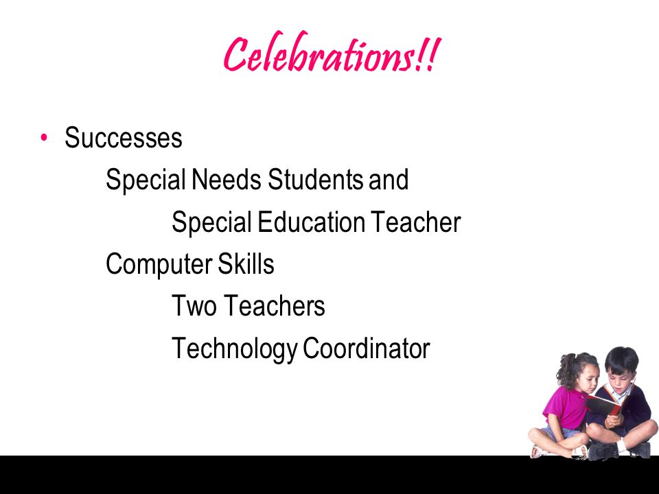 Celebrations!! Successes Special Needs Students and Special Education Teacher Computer Skills Two Teachers Technology Coordinator
