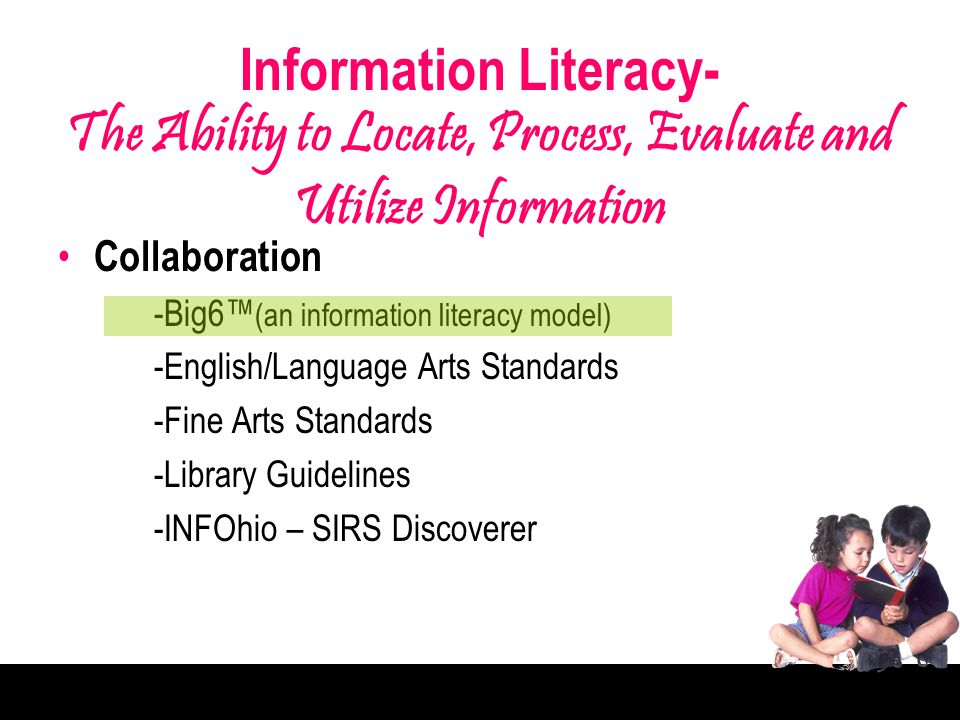 Information Literacy- The Ability to Locate, Process, Evaluate and Utilize Information Collaboration -Big6 (an information literacy model) -English/Language Arts Standards -Fine Arts Standards -Library Guidelines -INFOhio – SIRS Discoverer