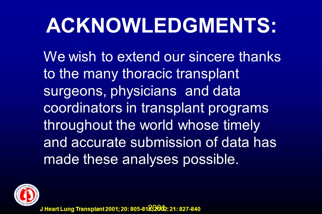 2001 J Heart Lung Transplant 2001; 20: 805-815; 2002: 21: 827-840 ACKNOWLEDGMENTS: We wish to extend our sincere thanks to the many thoracic transplan