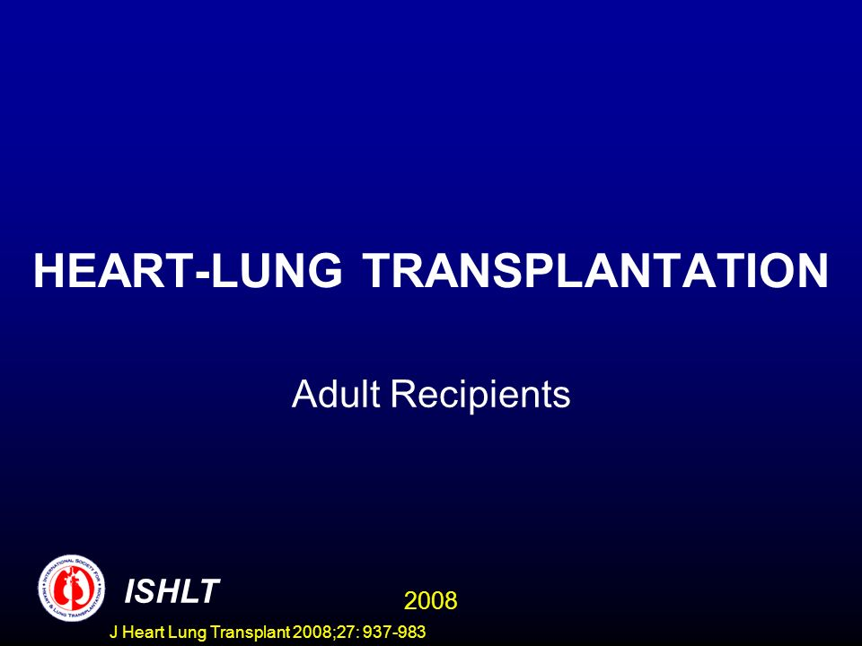 HEART-LUNG TRANSPLANTATION Adult Recipients ISHLT 2008 J Heart Lung Transplant 2008;27: 937-983