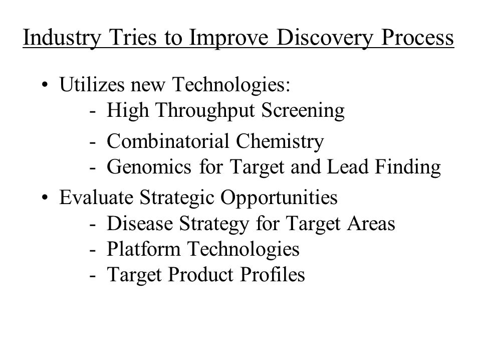 Industry Tries to Improve Discovery Process Utilizes new Technologies: - High Throughput Screening - Combinatorial Chemistry - Genomics for Target and