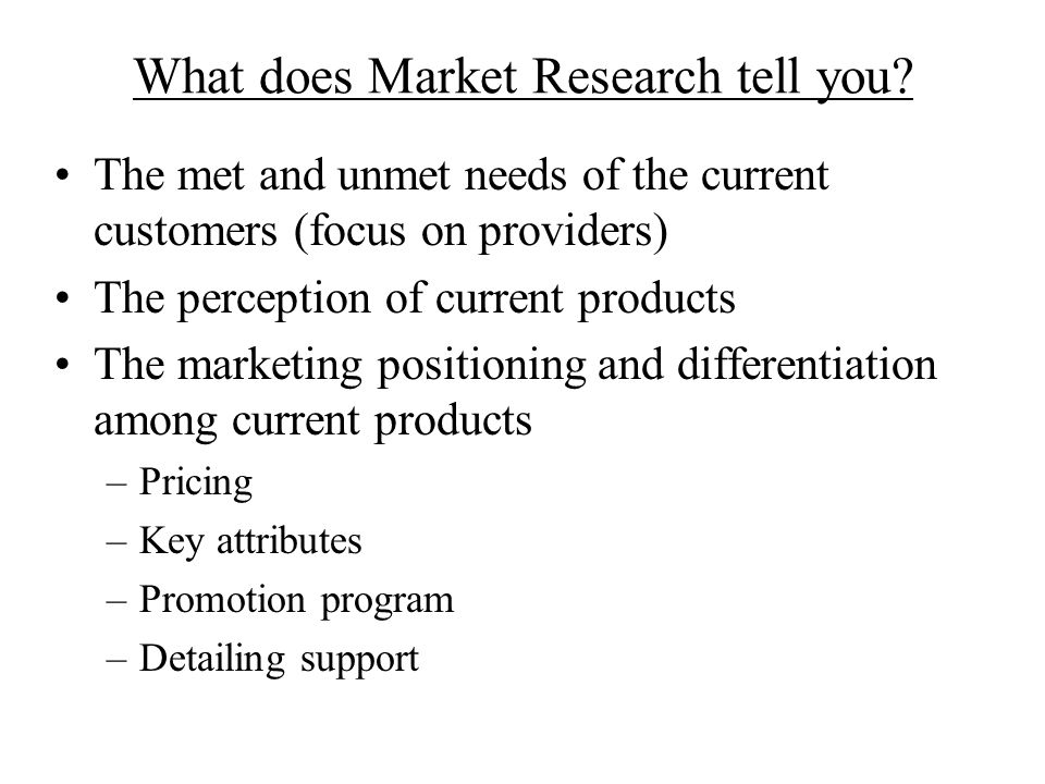 What does Market Research tell you? The met and unmet needs of the current customers (focus on providers) The perception of current products The marke