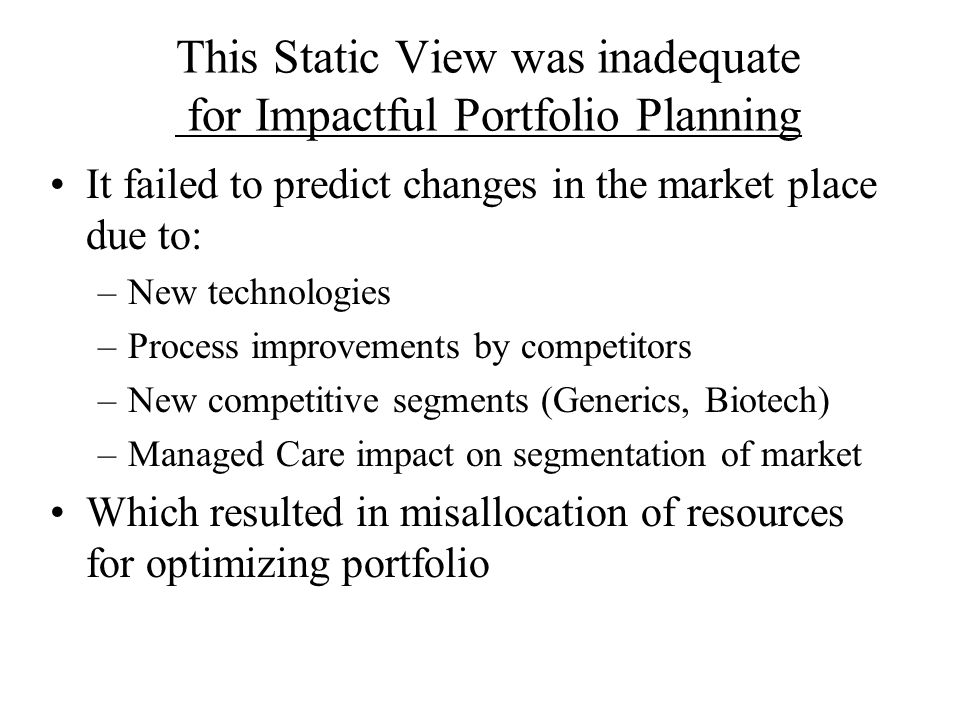 This Static View was inadequate for Impactful Portfolio Planning It failed to predict changes in the market place due to: –New technologies –Process i