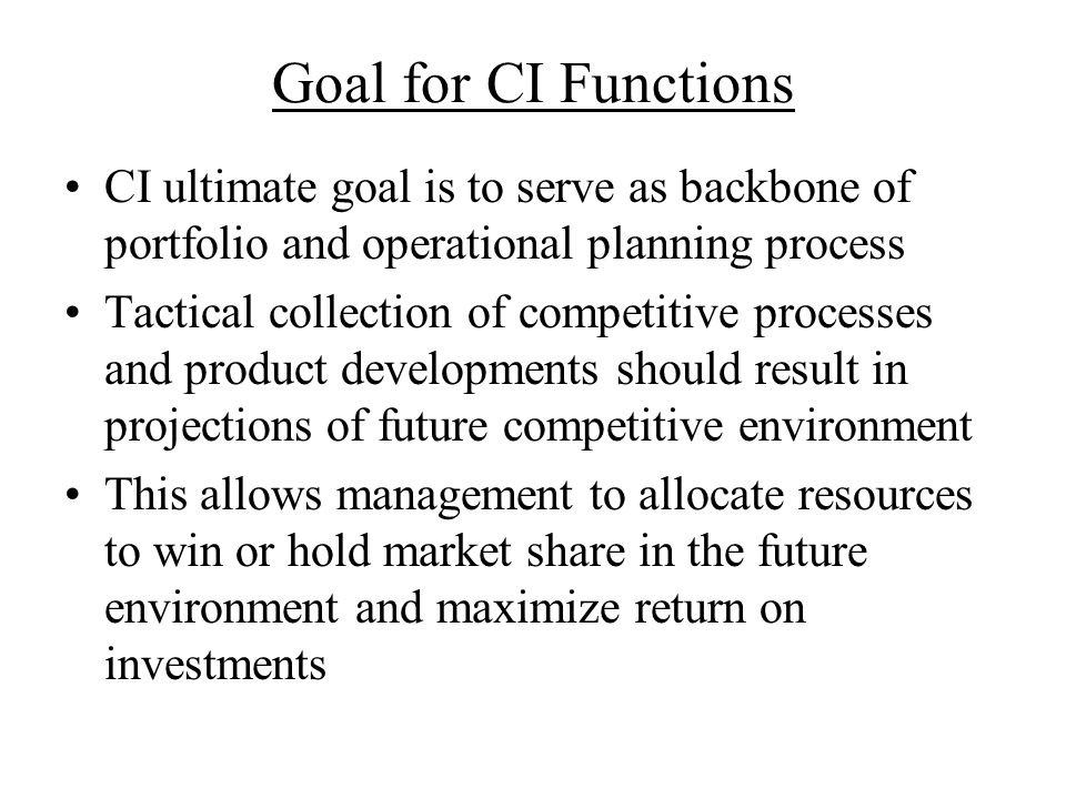 Goal for CI Functions CI ultimate goal is to serve as backbone of portfolio and operational planning process Tactical collection of competitive proces