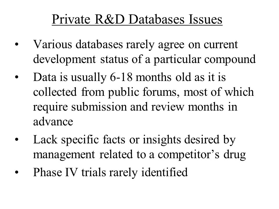 Private R&D Databases Issues Various databases rarely agree on current development status of a particular compound Data is usually 6-18 months old as