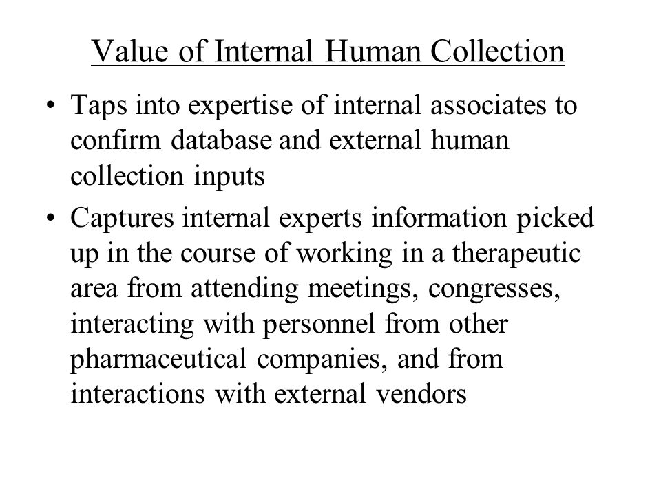 Value of Internal Human Collection Taps into expertise of internal associates to confirm database and external human collection inputs Captures intern