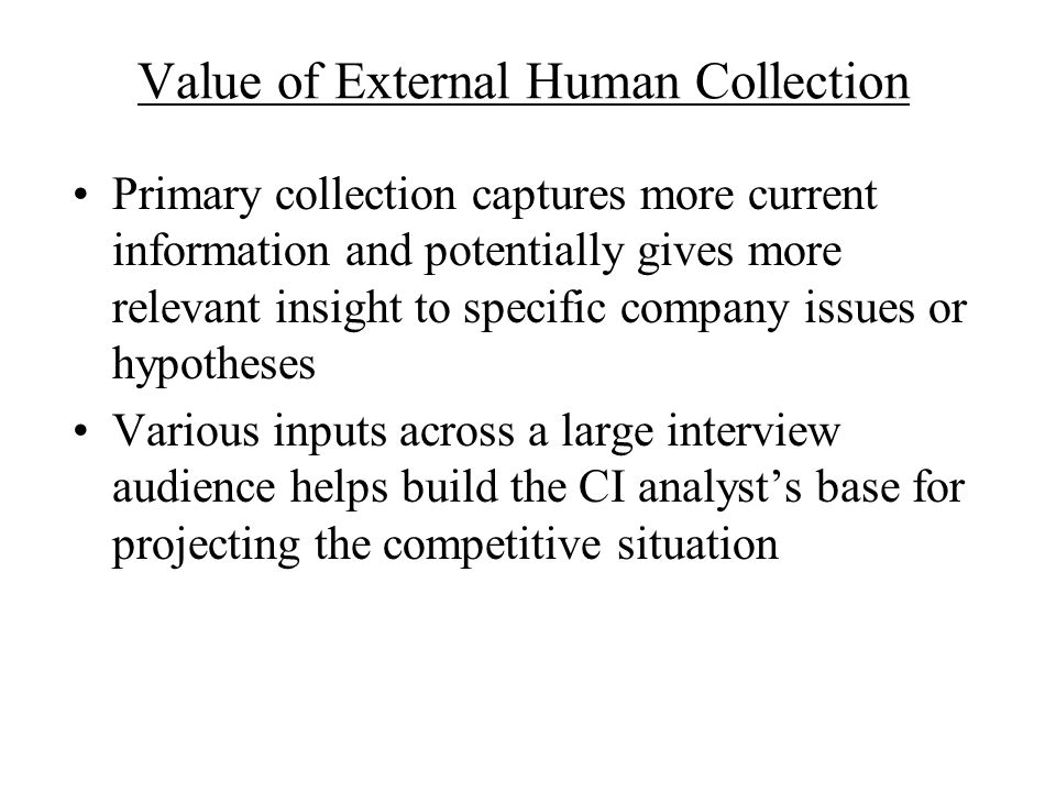 Value of External Human Collection Primary collection captures more current information and potentially gives more relevant insight to specific compan