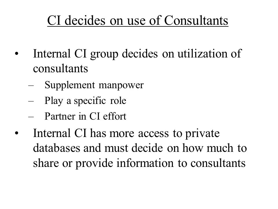 CI decides on use of Consultants Internal CI group decides on utilization of consultants –Supplement manpower –Play a specific role –Partner in CI eff