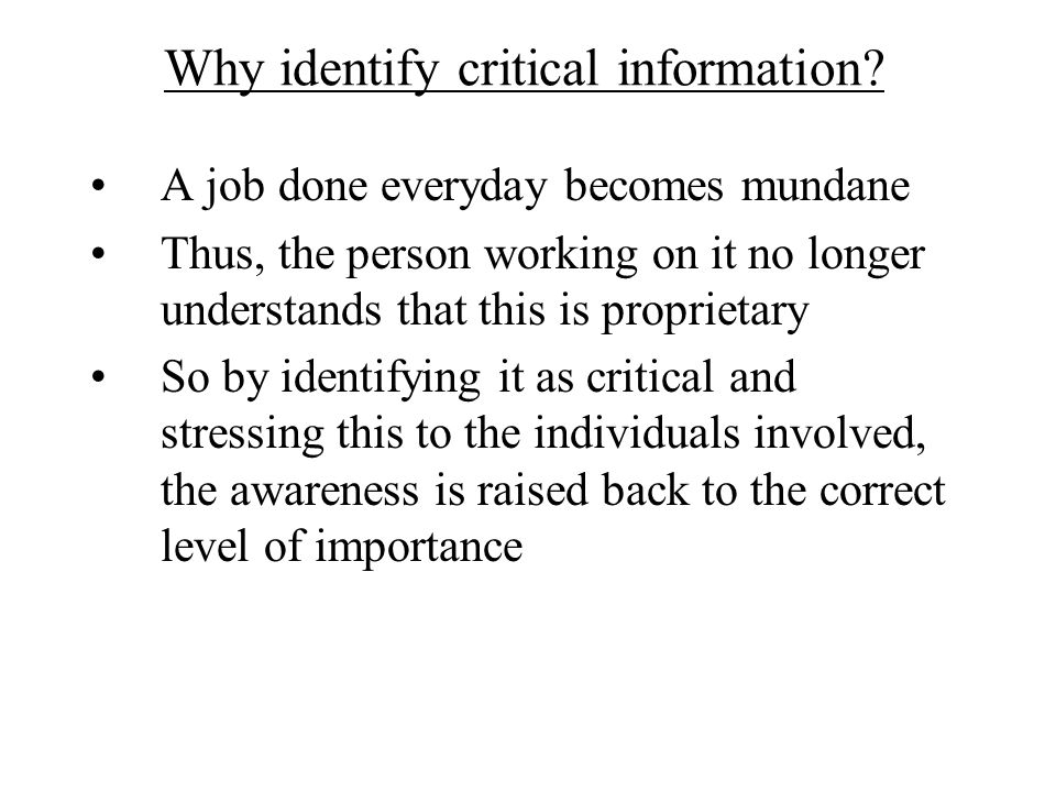 Why identify critical information? A job done everyday becomes mundane Thus, the person working on it no longer understands that this is proprietary S