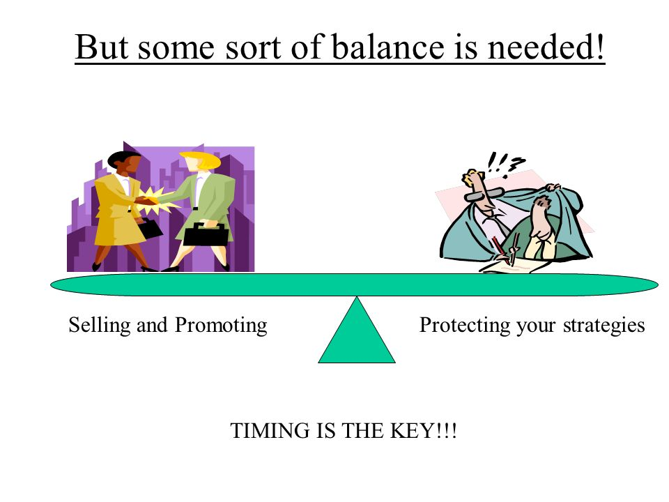 But some sort of balance is needed! Selling and PromotingProtecting your strategies TIMING IS THE KEY!!!