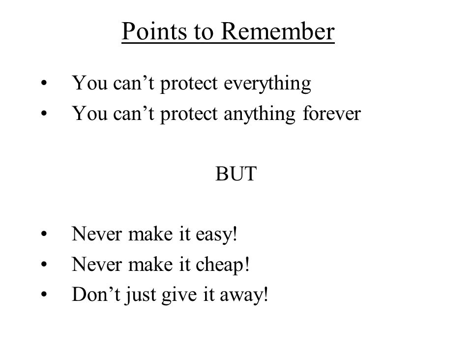 Points to Remember You cant protect everything You cant protect anything forever BUT Never make it easy! Never make it cheap! Dont just give it away!