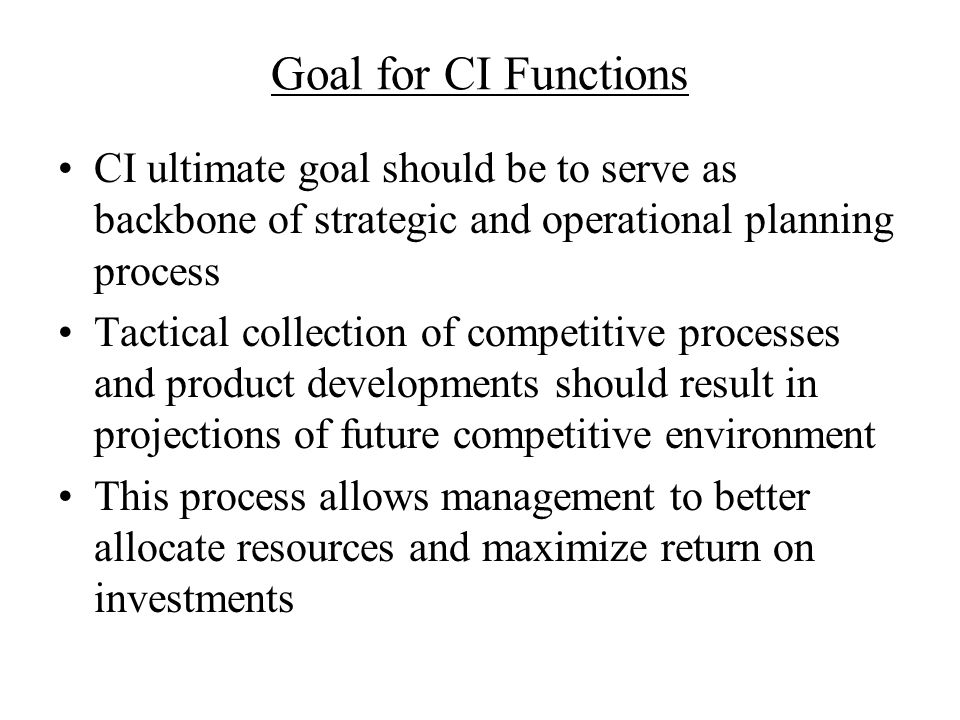 Goal for CI Functions CI ultimate goal should be to serve as backbone of strategic and operational planning process Tactical collection of competitive