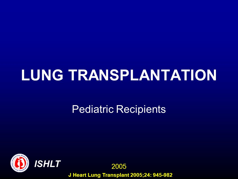 LUNG TRANSPLANTATION Pediatric Recipients ISHLT 2005 J Heart Lung Transplant 2005;24: 945-982