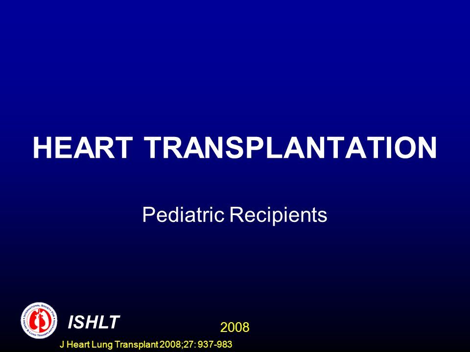 DIAGNOSIS IN PEDIATRIC HEART TRANSPLANT RECIPIENTS (Age: 1-10 Years) 1988-19951/1996-6/2007 % of Cases ISHLT 2008 J Heart Lung Transplant 2008;27: 937-983