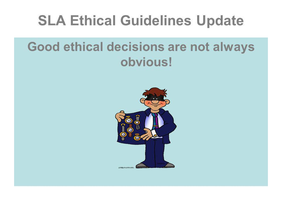 SLA Ethical Guidelines Update Good ethical decisions are not always obvious!