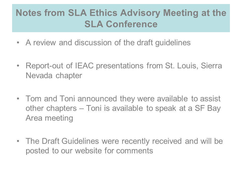 Notes from SLA Ethics Advisory Meeting at the SLA Conference A review and discussion of the draft guidelines Report-out of IEAC presentations from St.