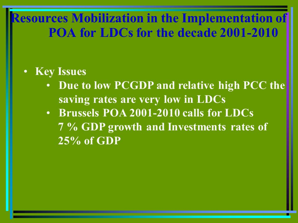 Resources Mobilization in the Implementation of POA for LDCs for the decade 2001-2010 Key Issues Due to low PCGDP and relative high PCC the saving rat