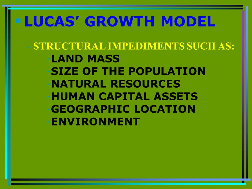 LUCAS GROWTH MODEL - STRUCTURAL IMPEDIMENTS SUCH AS: -LAND MASS -SIZE OF THE POPULATION -NATURAL RESOURCES -HUMAN CAPITAL ASSETS -GEOGRAPHIC LOCATION -ENVIRONMENT