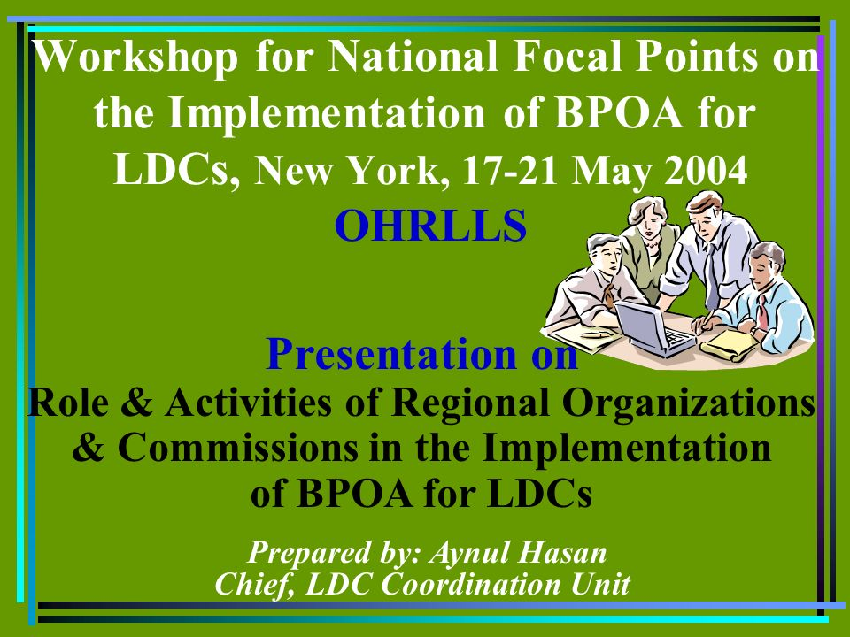 Workshop for National Focal Points on the Implementation of BPOA for LDCs, New York, 17-21 May 2004 OHRLLS Presentation on Role & Activities of Regional Organizations & Commissions in the Implementation of BPOA for LDCs Prepared by: Aynul Hasan Chief, LDC Coordination Unit