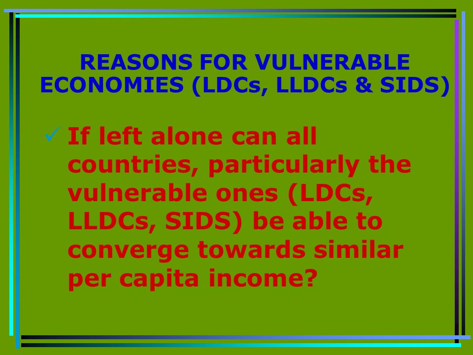 REASONS FOR VULNERABLE ECONOMIES (LDCs, LLDCs & SIDS) If left alone can all countries, particularly the vulnerable ones (LDCs, LLDCs, SIDS) be able to