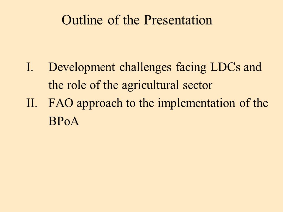 I.Development challenges facing LDCs and the role of the agricultural sector II.FAO approach to the implementation of the BPoA Outline of the Presentation