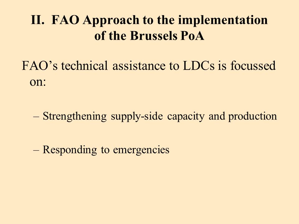 II. FAO Approach to the implementation of the Brussels PoA FAOs technical assistance to LDCs is focussed on: –Strengthening supply-side capacity and p