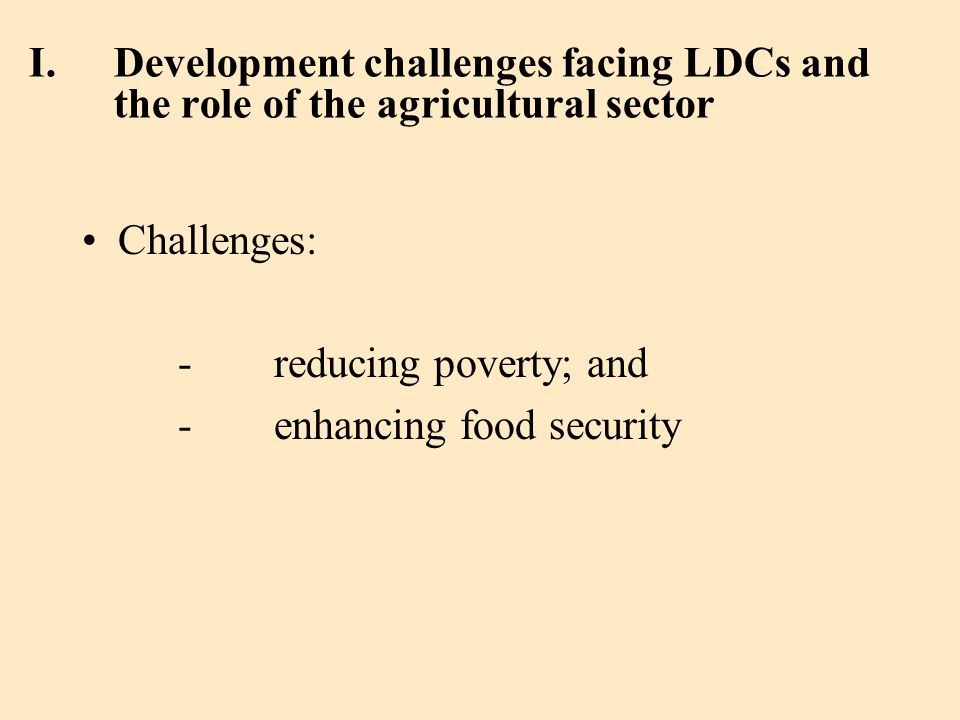 I.Development challenges facing LDCs and the role of the agricultural sector Challenges: - reducing poverty; and -enhancing food security