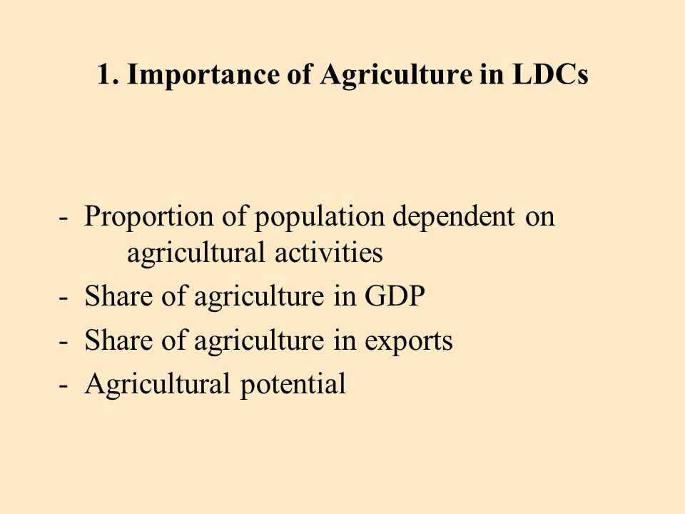1. Importance of Agriculture in LDCs -Proportion of population dependent on agricultural activities -Share of agriculture in GDP - Share of agricultur