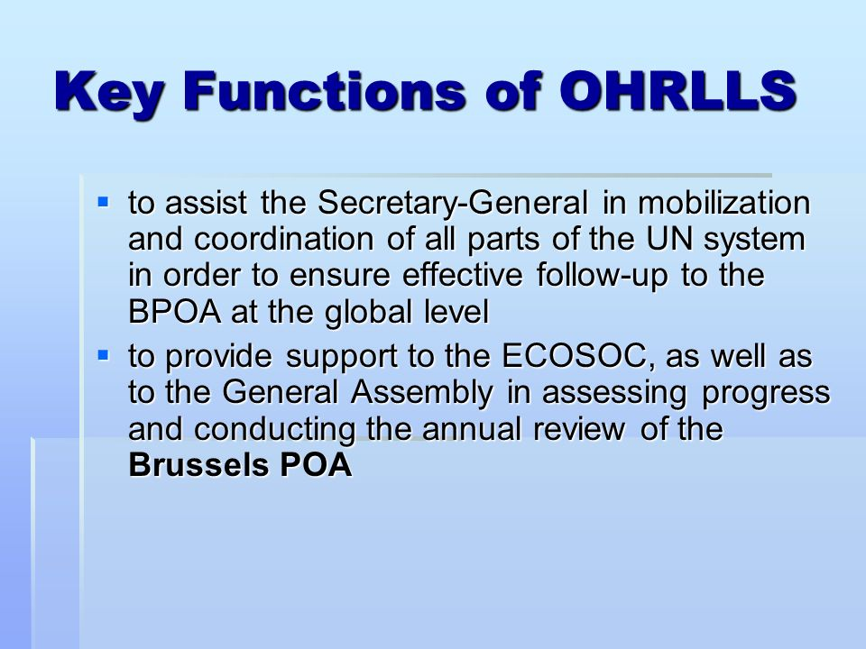 Key Functions of OHRLLS to assist the Secretary-General in mobilization and coordination of all parts of the UN system in order to ensure effective fo