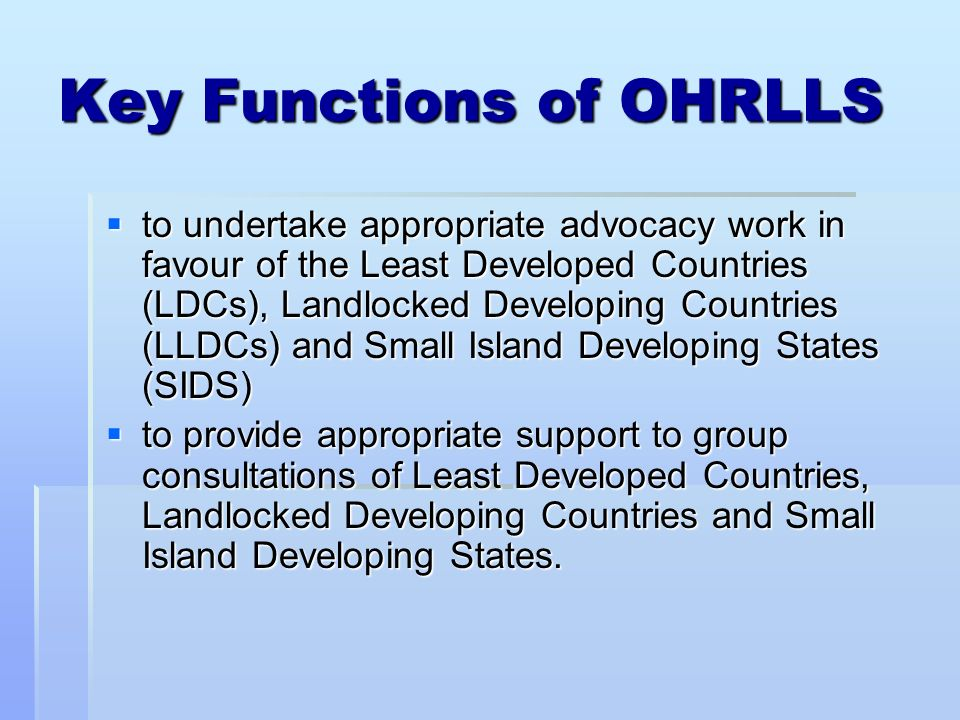 Key Functions of OHRLLS to undertake appropriate advocacy work in favour of the Least Developed Countries (LDCs), Landlocked Developing Countries (LLDCs) and Small Island Developing States (SIDS) to undertake appropriate advocacy work in favour of the Least Developed Countries (LDCs), Landlocked Developing Countries (LLDCs) and Small Island Developing States (SIDS) to provide appropriate support to group consultations of Least Developed Countries, Landlocked Developing Countries and Small Island Developing States.