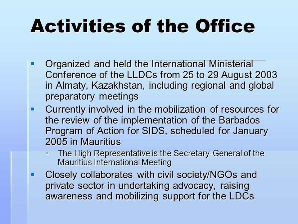 Activities of the Office Organized and held the International Ministerial Conference of the LLDCs from 25 to 29 August 2003 in Almaty, Kazakhstan, including regional and global preparatory meetings Organized and held the International Ministerial Conference of the LLDCs from 25 to 29 August 2003 in Almaty, Kazakhstan, including regional and global preparatory meetings Currently involved in the mobilization of resources for the review of the implementation of the Barbados Program of Action for SIDS, scheduled for January 2005 in Mauritius Currently involved in the mobilization of resources for the review of the implementation of the Barbados Program of Action for SIDS, scheduled for January 2005 in Mauritius The High Representative is the Secretary-General of the Mauritius International Meeting The High Representative is the Secretary-General of the Mauritius International Meeting Closely collaborates with civil society/NGOs and private sector in undertaking advocacy, raising awareness and mobilizing support for the LDCs Closely collaborates with civil society/NGOs and private sector in undertaking advocacy, raising awareness and mobilizing support for the LDCs