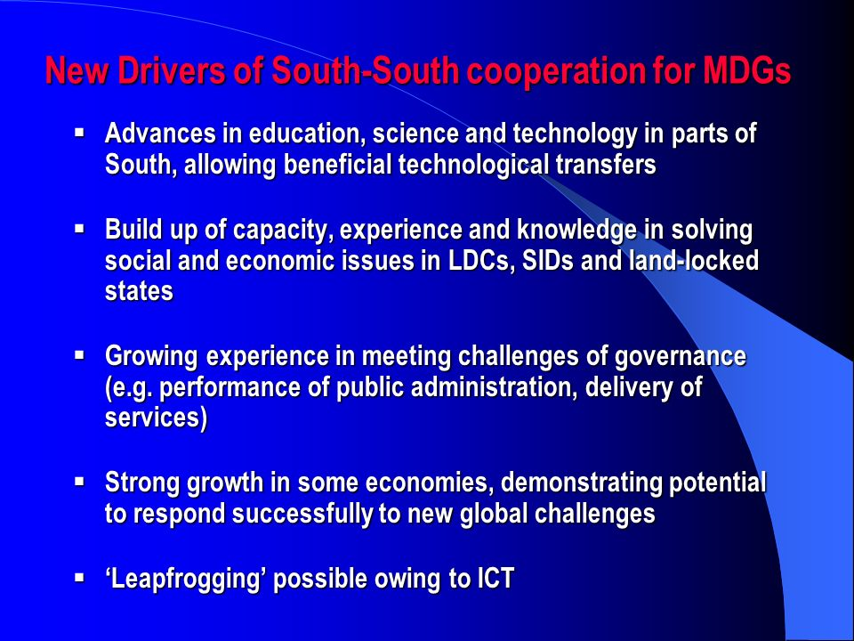 New Drivers of South-South cooperation for MDGs Advances in education, science and technology in parts of South, allowing beneficial technological transfers Advances in education, science and technology in parts of South, allowing beneficial technological transfers Build up of capacity, experience and knowledge in solving social and economic issues in LDCs, SIDs and land-locked states Build up of capacity, experience and knowledge in solving social and economic issues in LDCs, SIDs and land-locked states Growing experience in meeting challenges of governance (e.g.