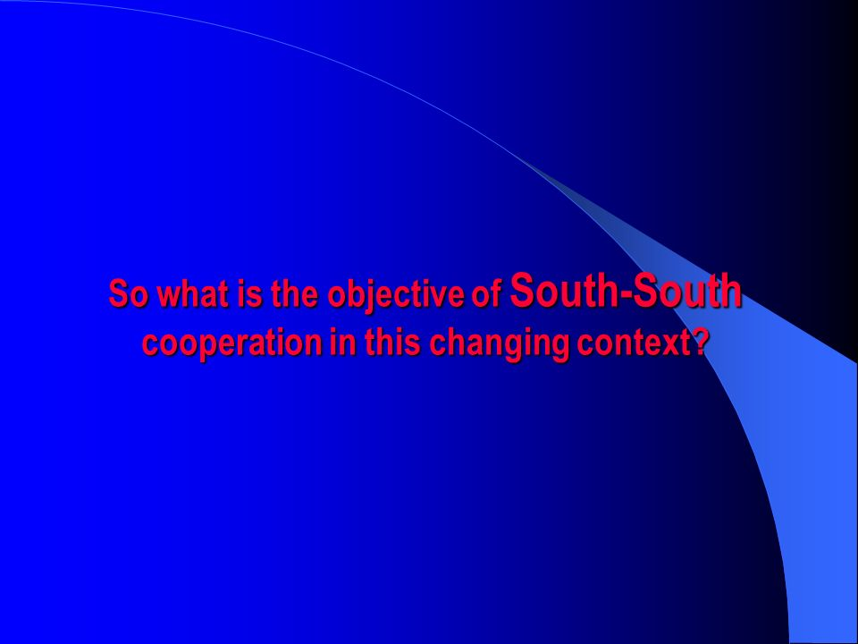 So what is the objective of South-South cooperation in this changing context