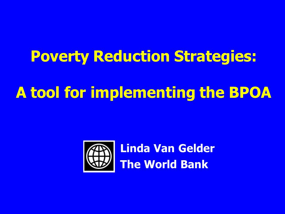 Poverty Reduction Strategies: A tool for implementing the BPOA Linda Van Gelder The World Bank