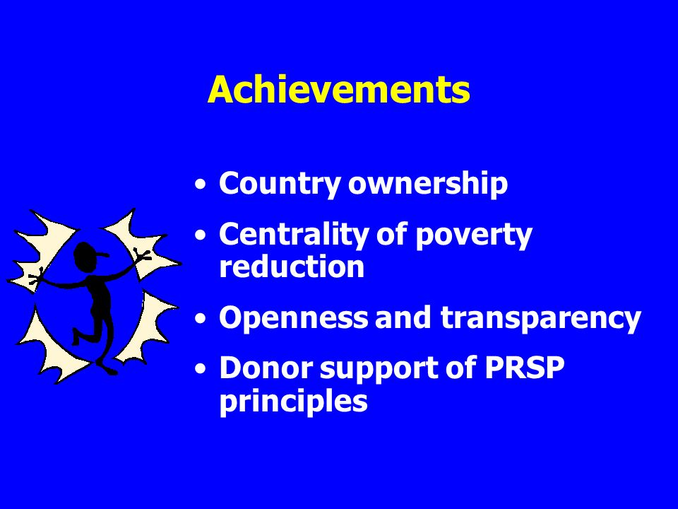 Achievements Country ownership Centrality of poverty reduction Openness and transparency Donor support of PRSP principles